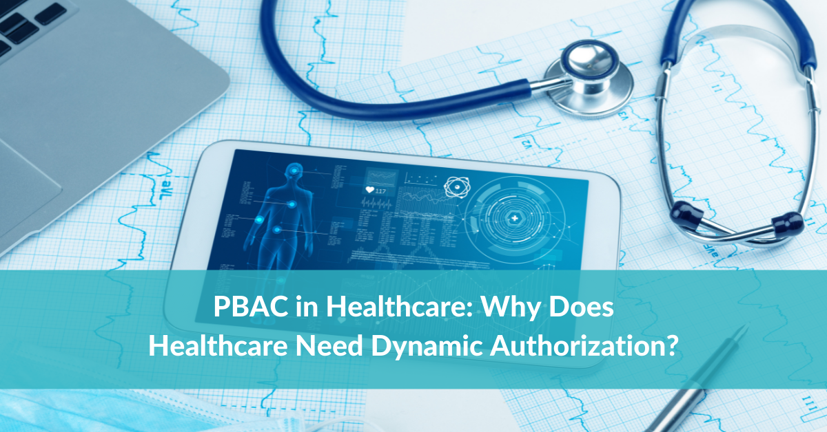 PBAC in Healthcare: Why Does Healthcare Need Dynamic Authorization?